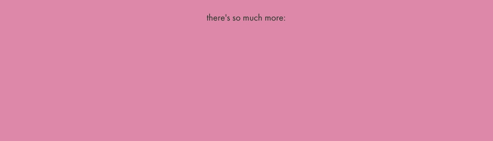 there's so much more: